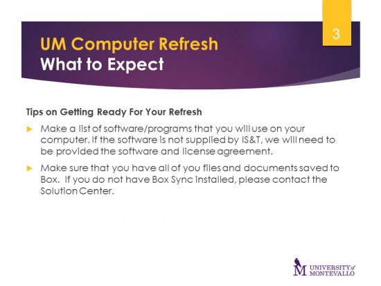 Tips for Getting Ready for Your Refresh 1. Make a list of software/programs that you will use on your computer. If the software is not supplied by IS&T, we will need to be provided the software and license agreement.