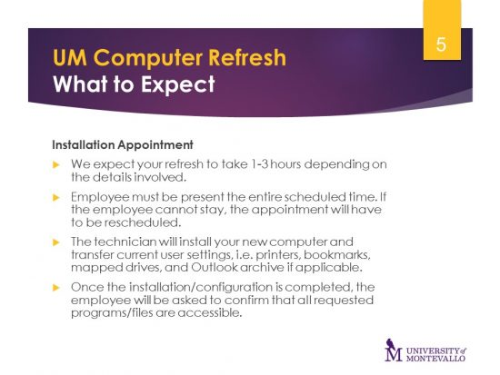 Installation Appointment- We expect your refresh to take 1-3 hours depending on the details involved. Employees must be present. The technician will install your new computer. Once installation is completed the employee will confirm that files are accessible.