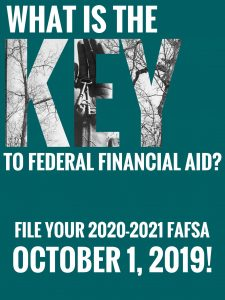 What is the KEY to federal financial aid? File your 2020-2021 FAFSA October 1, 2019!