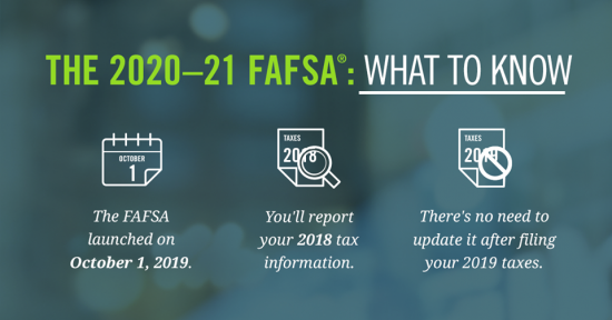 2020-21 FAFSA launches October 1, 2019, you will use your 2018 tax information, there is no need to update it after filing your 2019 taxes.