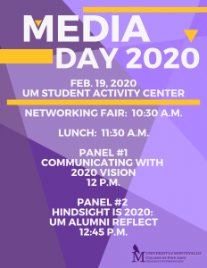 Media Day 2020 Feb. 19, 2020 UM Student Activity Center Networking Fair: 10:30 a.m. Panel #1 Communicating with 2020 Vision 12 p.m. Panel #2 Hindsight is 2020: UM Alumni Reflect 12:45 p.m.